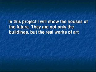 In this project I will show the houses of the future. They are not only the