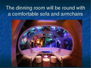 The dinning room will be round with a comfortable sofa and armchairs