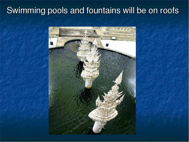 Swimming pools and fountains will be on roofs
