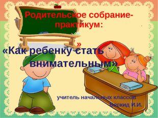 Родительское собрание-практикум: » «Как ребенку стать внимательным» учитель
