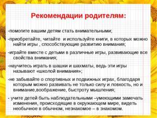 Рекомендации родителям: -помогите вашим детям стать внимательными; -приобрет