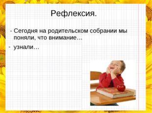 Рефлексия. - Сегодня на родительском собрании мы поняли, что внимание… узнали…