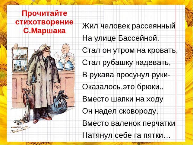 Прочитайте стихотворение С.Маршака Жил человек рассеянный На улице Бассейной....