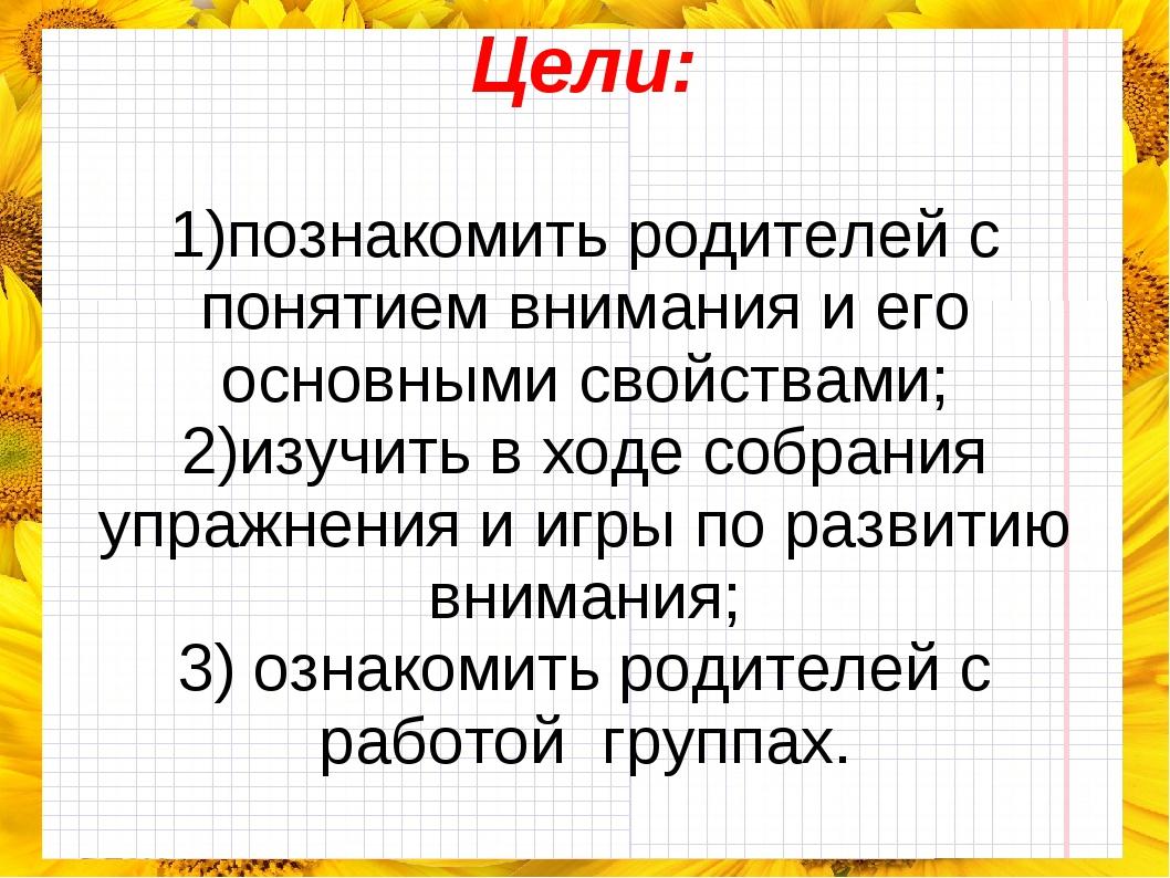 Цели: 1)познакомить родителей с понятием внимания и его основными свойствами...