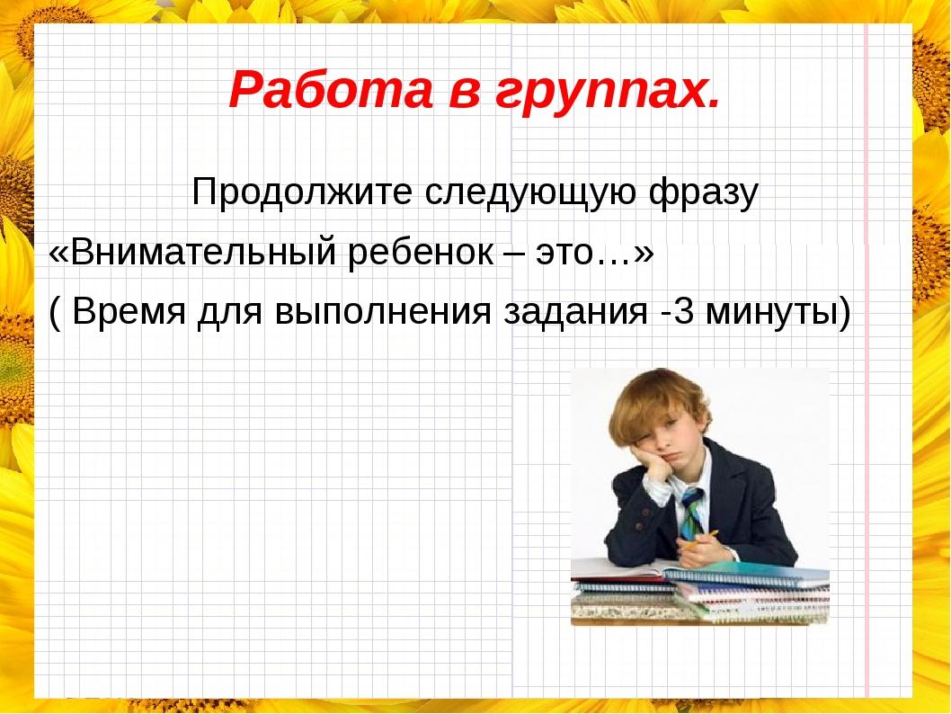 Работа в группах. Продолжите следующую фразу «Внимательный ребенок – это…» (...