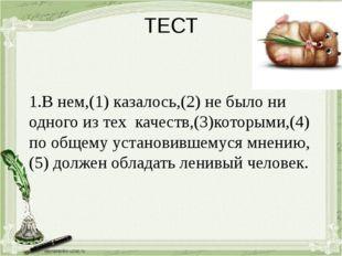 ТЕСТ 1.В нем,(1) казалось,(2) не было ни одного из тех качеств,(3)которыми,(4