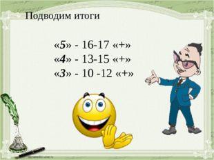 «5» - 16-17 «+» «4» - 13-15 «+» «3» - 10 -12 «+» Подводим итоги