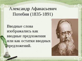 Александр Афанасьевич Потебня (1835-1891) . Вводные слова изображались как вв