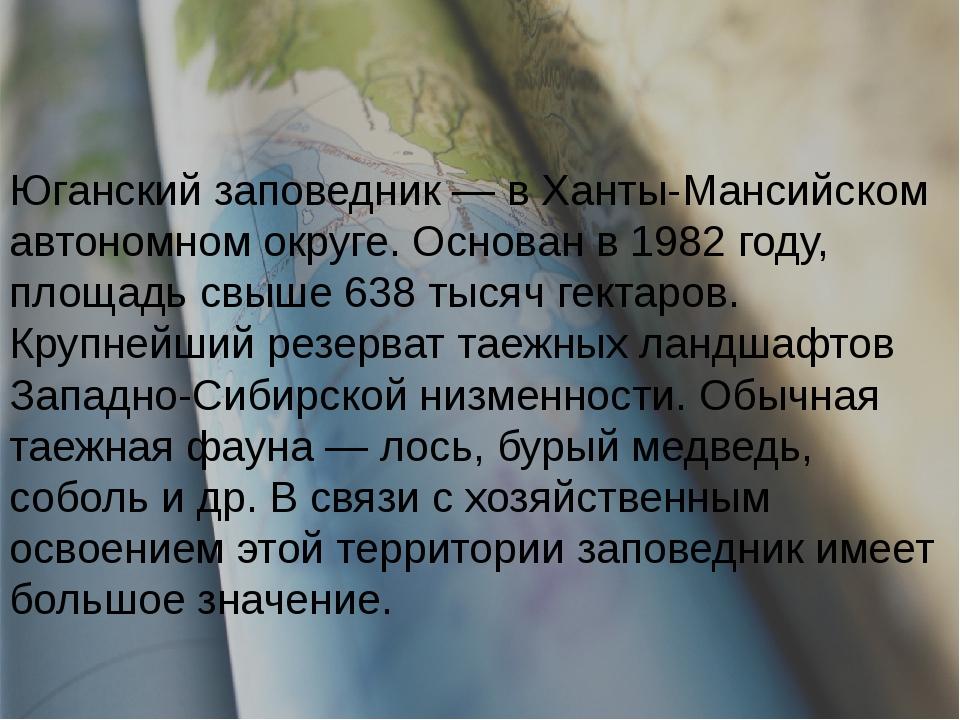 Юганский заповедник — в Ханты-Мансийском автономном округе. Основан в 1982 г...