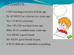 Answers I DID morning exercises an hour ago. He WORKED at a factory two years