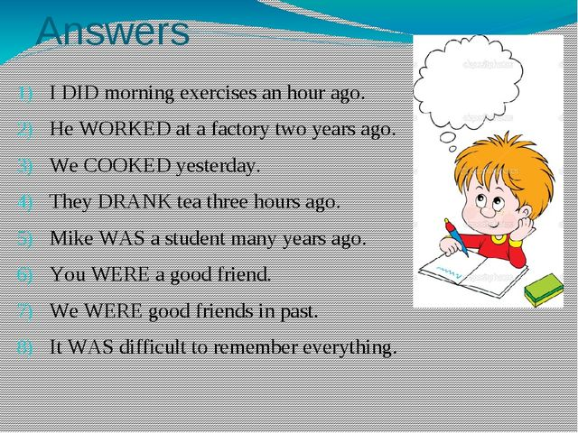 Answers I DID morning exercises an hour ago. He WORKED at a factory two years...
