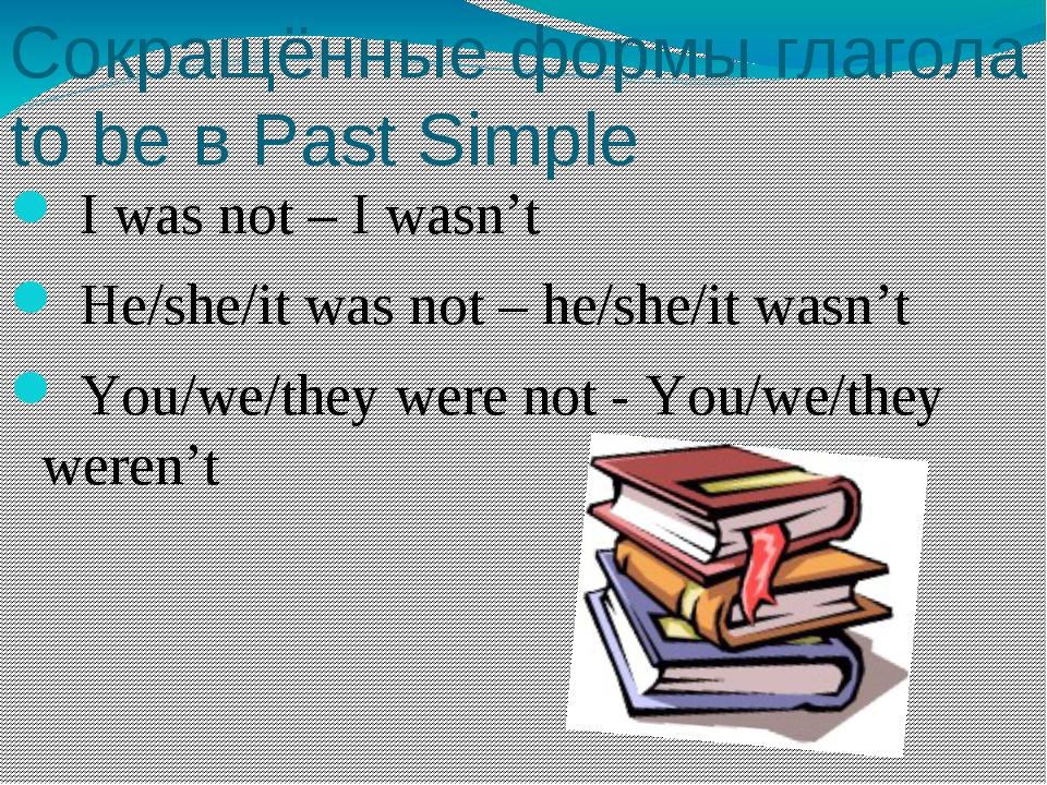 Сокращённые формы глагола to be в Past Simple I was not – I wasn't He/she/it...
