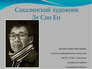 Сахалинский художник Де Сон Ен Шагиева Ирина Викторовна, учитель изобразител