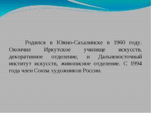 Родился в Южно-Сахалинске в 1960 году. Окончил Иркутское училище искусств, д