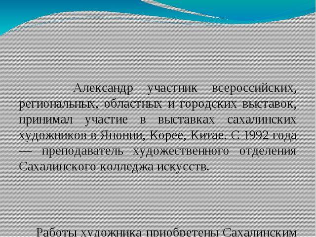 Александр участник всероссийских, региональных, областных и городских выстав...