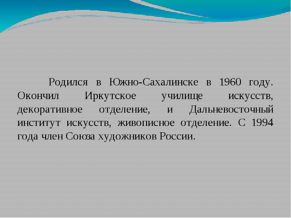 Родился в Южно-Сахалинске в 1960 году. Окончил Иркутское училище искусств, д...