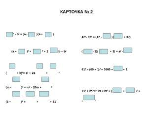 КАРТОЧКА № 2 2 - b2 = (a - )(a + ) (a + )2 = 2 + 2 b + b2 ( + b)2= a2 + 2a +