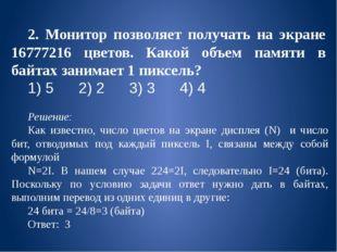 2. Монитор позволяет получать на экране 16777216 цветов. Какой объем памяти в