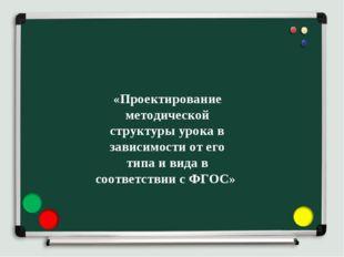 «Проектирование методической структуры урока в зависимости от его типа и вида