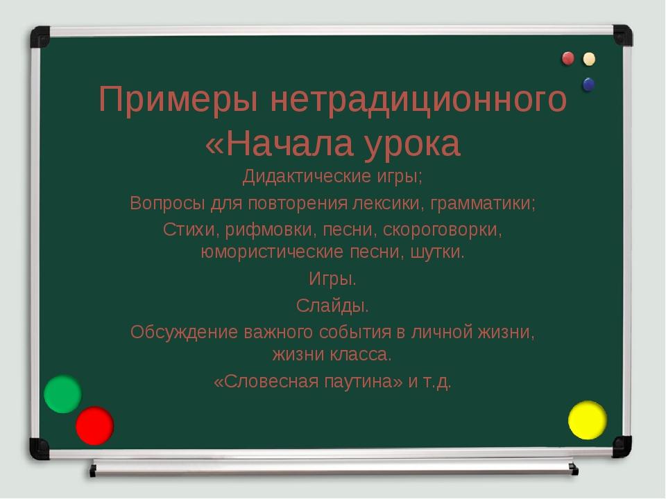 Примеры нетрадиционного «Начала урока Дидактические игры; Вопросы для повторе...