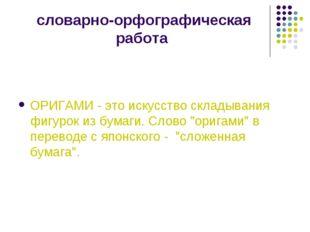 словарно-орфографическая работа ОРИГАМИ - это искусство складывания фигурок и