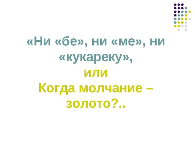 «Ни «бе», ни «ме», ни «кукареку», или Когда молчание – золото?..