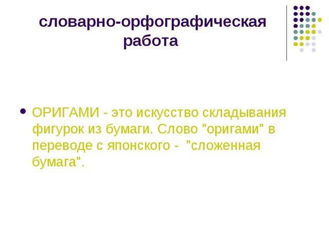 словарно-орфографическая работа ОРИГАМИ - это искусство складывания фигурок и...