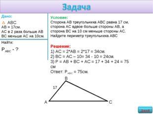 Условие: Сторона АВ треугольника АВС равна 17 см, сторона АС вдвое больше сто