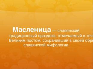 Масленица— славянский традиционный праздник, отмечаемый в течение недели (ин