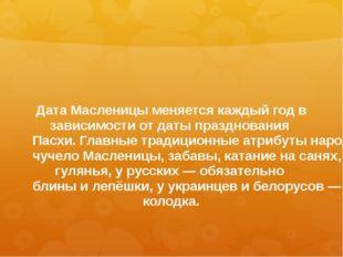 Дата Масленицы меняется каждый год в зависимости от даты празднования Пасхи.