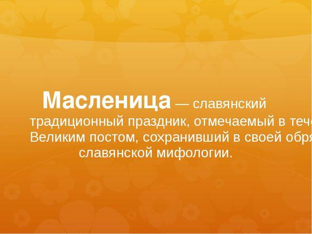 Масленица— славянский традиционный праздник, отмечаемый в течение недели (ин...