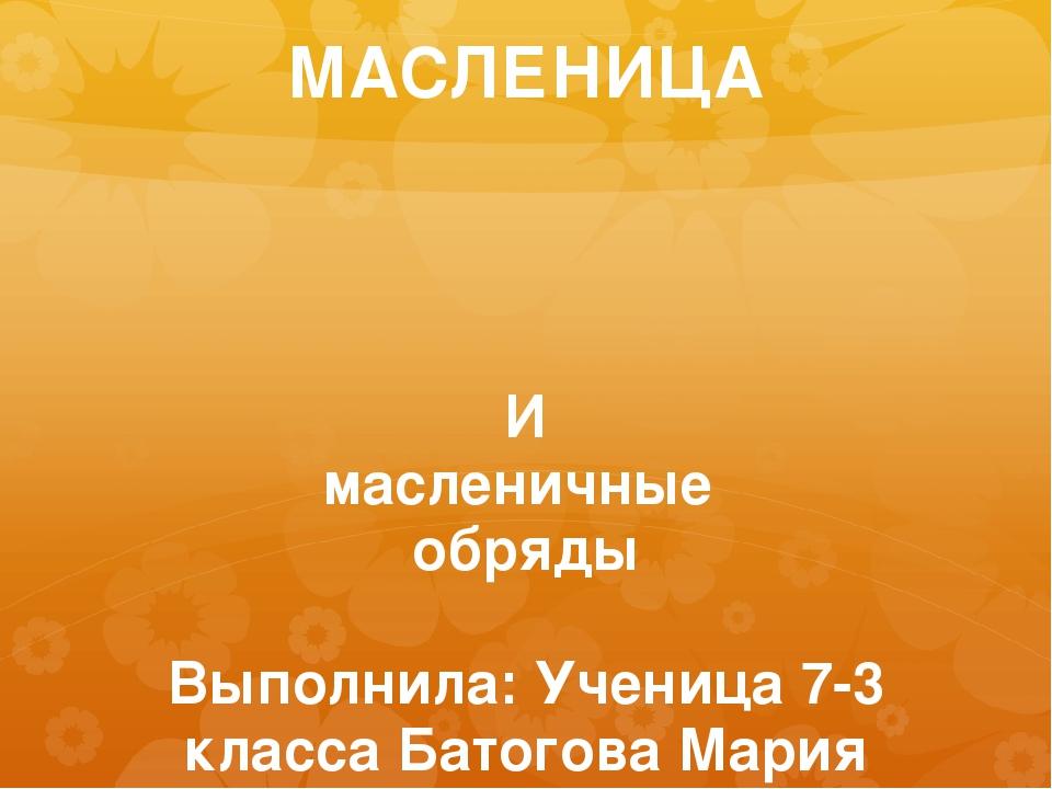МАСЛЕНИЦА И масленичные обряды Выполнила: Ученица 7-3 класса Батогова Мария У...