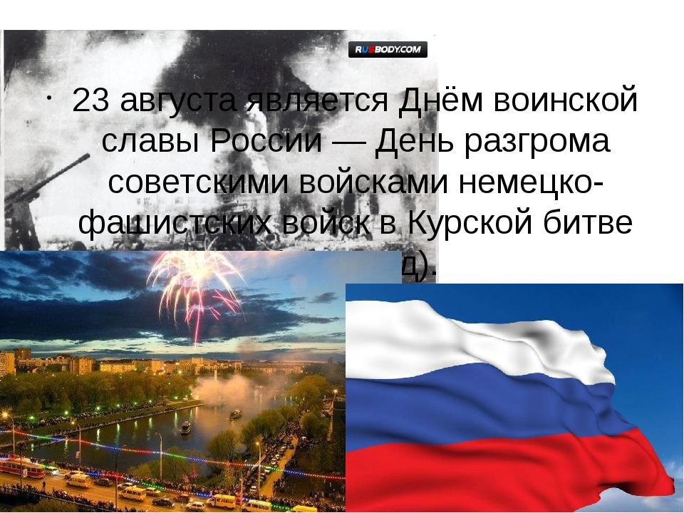 23 августа являетсяДнём воинской славы России— День разгрома сове...