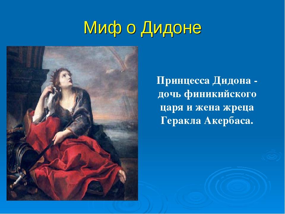 Миф о Дидоне   Принцесса Дидона - дочь финикийского царя и жена жреца Герак...