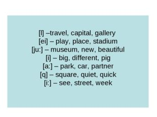 [l] –travel, capital, gallery [ei] – play, place, stadium [ju:] – museum, new