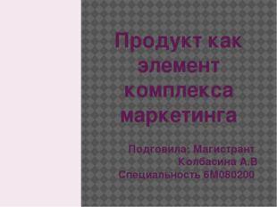 Продукт как элемент комплекса маркетинга Подговила: Магистрант Колбасина А.В