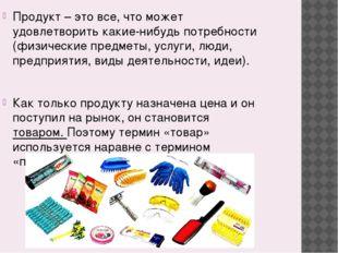 Продукт – это все, что может удовлетворить какие-нибудь потребности (физическ