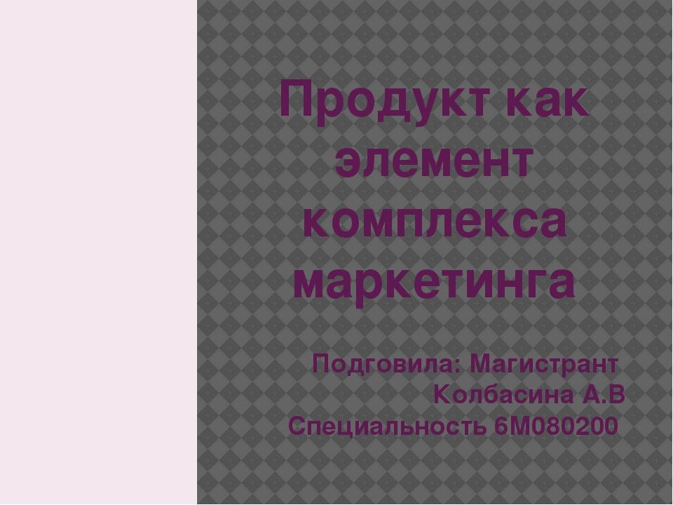 Продукт как элемент комплекса маркетинга Подговила: Магистрант Колбасина А.В...