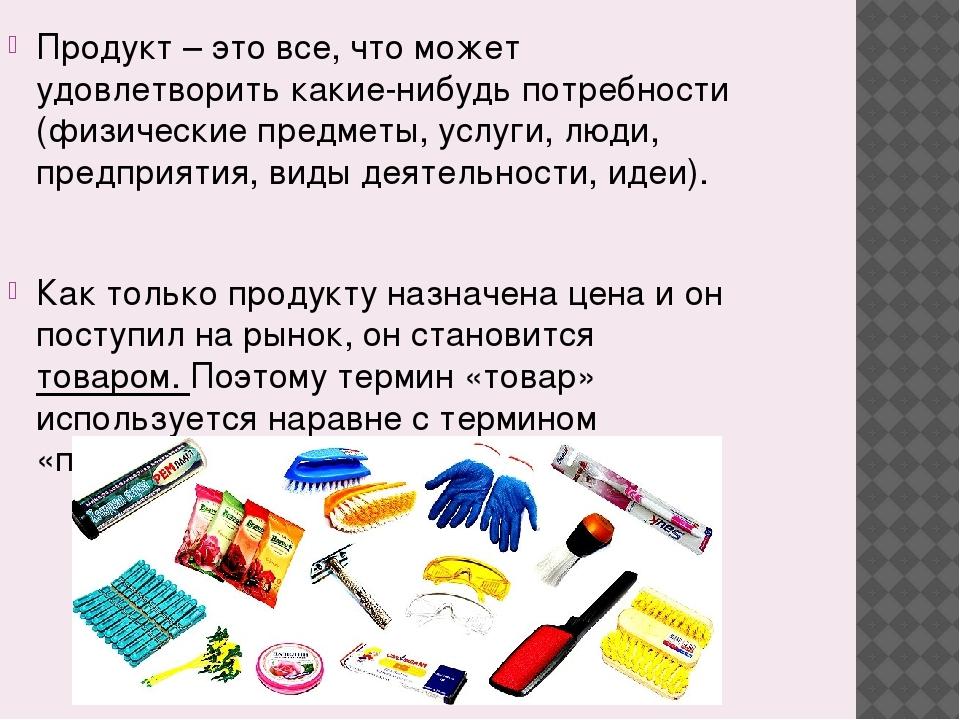 Продукт – это все, что может удовлетворить какие-нибудь потребности (физическ...