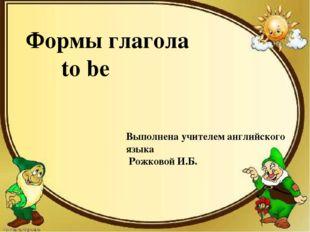 Формы глагола to be Выполнена учителем английского языка Рожковой И.Б.