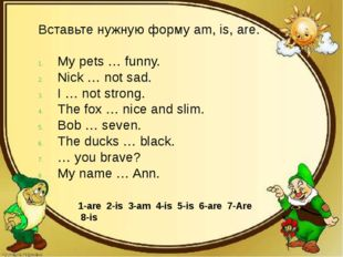 Вставьте нужную форму am, is, are. My pets … funny. Nick … not sad. I … not s