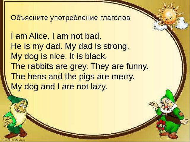 Объясните употребление глаголов I am Alice. I am not bad. He is my dad. My da...