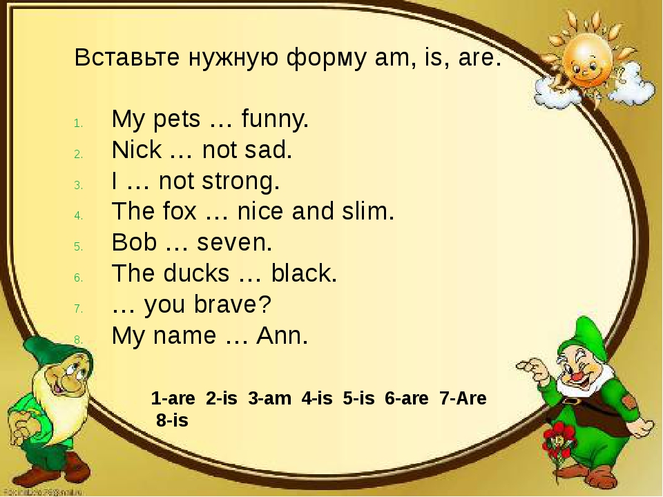 Вставьте нужную форму am, is, are. My pets … funny. Nick … not sad. I … not s...
