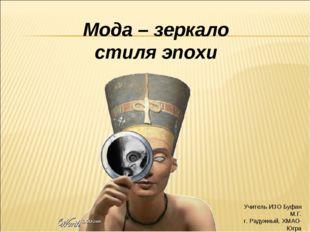Учитель ИЗО Буфан М.Г. г. Радужный, ХМАО-Югра Мода – зеркало стиля эпохи