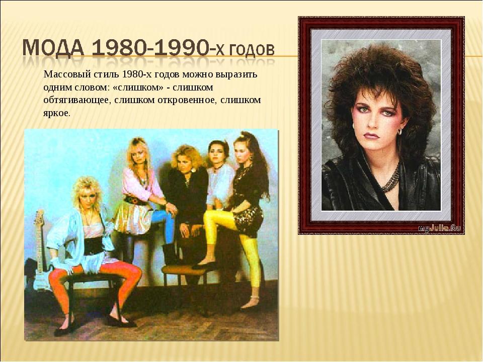 Массовый стиль 1980-х годов можно выразить одним словом: «слишком» - слишком...