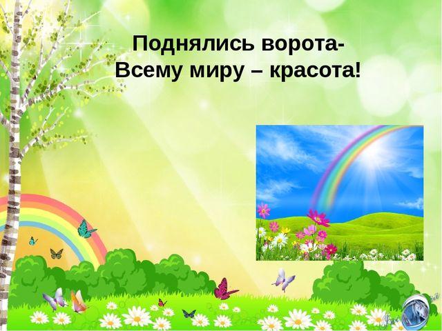 Поднялись ворота- Всему миру – красота!
