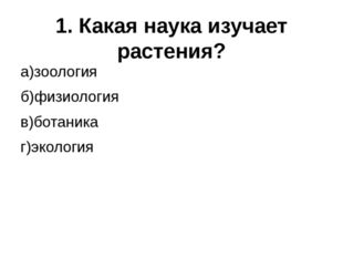 1. Какая наука изучает растения? а)зоология б)физиология в)ботаника г)экология