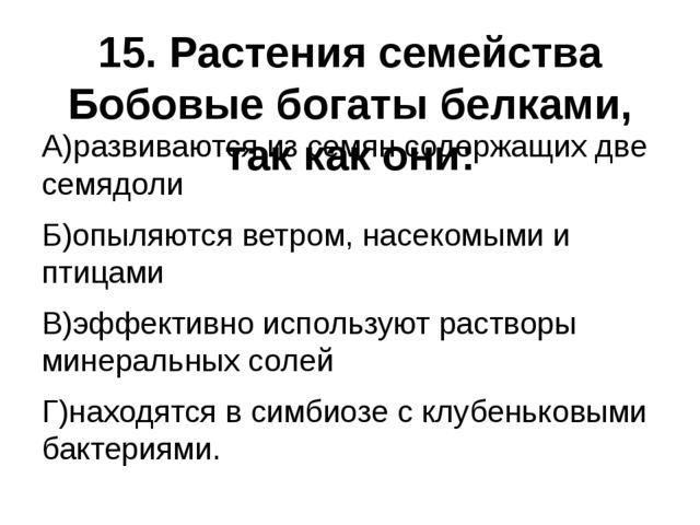 15. Растения семейства Бобовые богаты белками, так как они: А)развиваются из...