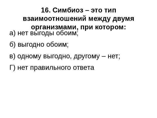 16. Симбиоз – это тип взаимоотношений между двумя организмами, при котором: а...