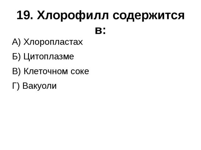 19. Хлорофилл содержится в: А) Хлоропластах  Б) Цитоплазме  В) Клеточно...